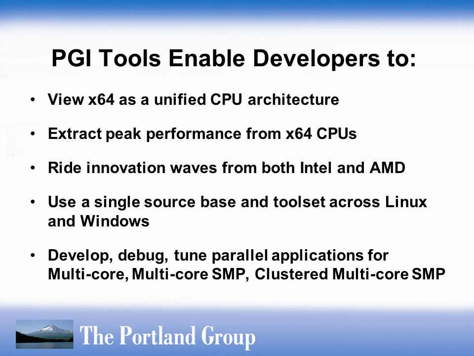 PGI Tools Enable Developers to: View x64 as a unified CPU architecture Extract peak performance from x64 CPUs Ride innovation waves from both Intel an