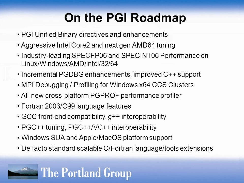 PGI Unified Binary directives and enhancements Aggressive Intel Core2 and next gen AMD64 tuning Industry-leading SPECFP06 and SPECINT06 Performance on