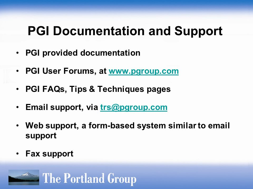 PGI Documentation and Support PGI provided documentation PGI User Forums, at www.pgroup.comwww.pgroup.com PGI FAQs, Tips & Techniques pages Email supp