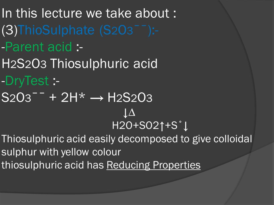 In this lecture we take about : (3)ThioSulphate (S 2 O 3 ˉˉ):- -Parent acid :- H 2 S 2 O 3 Thiosulphuric acid -DryTest :- S 2 O 3 ˉˉ + 2H* → H 2 S 2 O 3 ↓∆ H2O+SO2↑+S˚↓ Thiosulphuric acid easily decomposed to give colloidal sulphur with yellow colour thiosulphuric acid has Reducing Properties