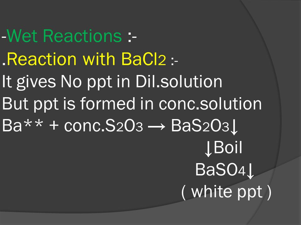 -Wet Reactions :-.Reaction with BaCl 2 :- It gives No ppt in Dil.solution But ppt is formed in conc.solution Ba** + conc.S 2 O 3 → BaS 2 O 3 ↓ ↓Boil BaSO 4 ↓ ( white ppt )
