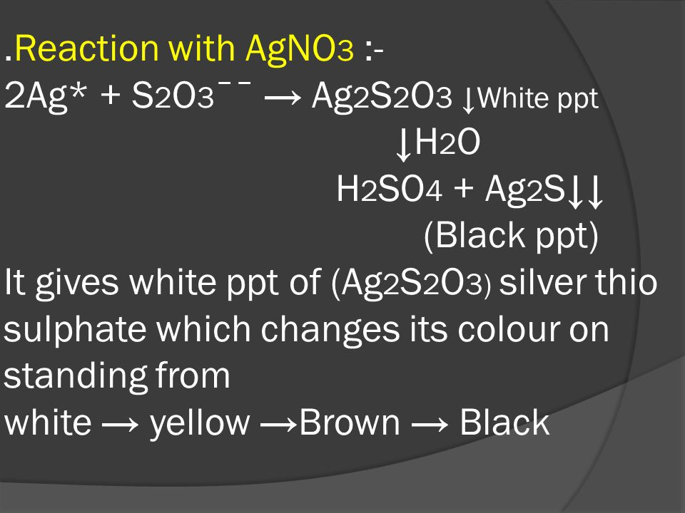 .Reaction with AgNO 3 :- 2Ag* + S 2 O 3 ˉˉ → Ag 2 S 2 O 3 ↓White ppt ↓H 2 O H 2 SO 4 + Ag 2 S↓↓ (Black ppt) It gives white ppt of (Ag 2 S 2 O 3) silver thio sulphate which changes its colour on standing from white → yellow →Brown → Black