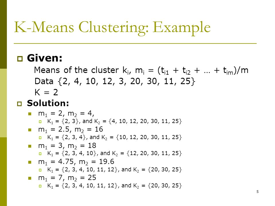 5 K-Means Clustering: Example  Given: Means of the cluster k i, m i = (t i1 + t i2 + … + t im )/m Data {2, 4, 10, 12, 3, 20, 30, 11, 25} K = 2  Solution: m 1 = 2, m 2 = 4,  K 1 = {2, 3}, and K 2 = {4, 10, 12, 20, 30, 11, 25} m 1 = 2.5, m 2 = 16  K 1 = {2, 3, 4}, and K 2 = {10, 12, 20, 30, 11, 25} m 1 = 3, m 2 = 18  K 1 = {2, 3, 4, 10}, and K 2 = {12, 20, 30, 11, 25} m 1 = 4.75, m 2 = 19.6  K 1 = {2, 3, 4, 10, 11, 12}, and K 2 = {20, 30, 25} m 1 = 7, m 2 = 25  K 1 = {2, 3, 4, 10, 11, 12}, and K 2 = {20, 30, 25}