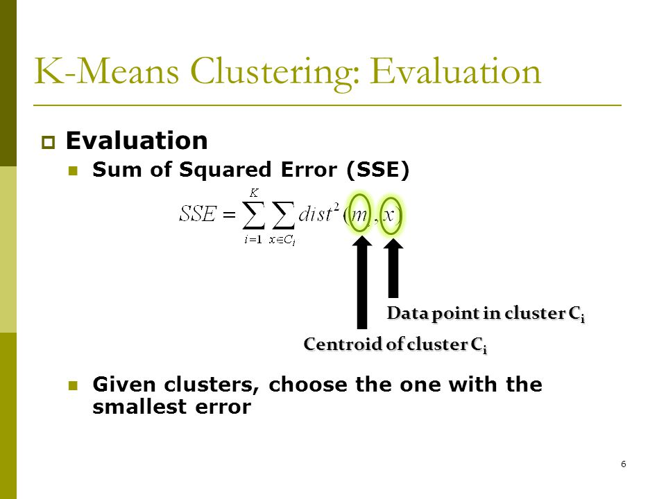 6 K-Means Clustering: Evaluation  Evaluation Sum of Squared Error (SSE) Given clusters, choose the one with the smallest error Data point in cluster C i Centroid of cluster C i