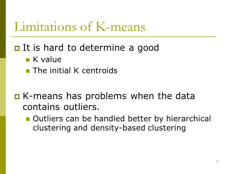 7 Limitations of K-means  It is hard to determine a good K value The initial K centroids  K-means has problems when the data contains outliers.
