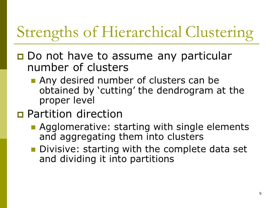 9 Strengths of Hierarchical Clustering  Do not have to assume any particular number of clusters Any desired number of clusters can be obtained by 'cutting' the dendrogram at the proper level  Partition direction Agglomerative: starting with single elements and aggregating them into clusters Divisive: starting with the complete data set and dividing it into partitions