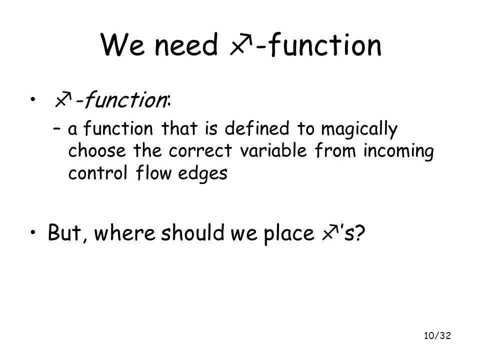 10/32 We need f -function f -function: –a function that is defined to magically choose the correct variable from incoming control flow edges But, wher