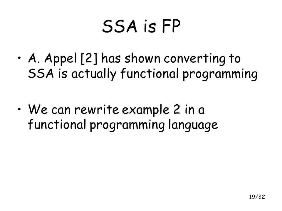 19/32 SSA is FP A. Appel [2] has shown converting to SSA is actually functional programming We can rewrite example 2 in a functional programming langu