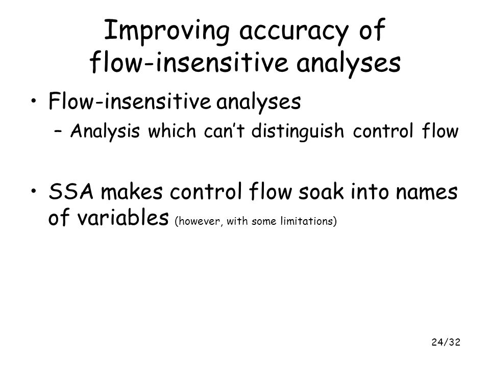 24/32 Improving accuracy of flow-insensitive analyses Flow-insensitive analyses –Analysis which can't distinguish control flow SSA makes control flow