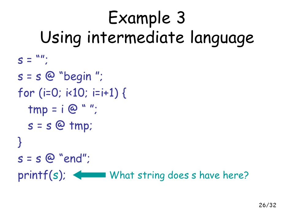 "26/32 Example 3 Using intermediate language s = """"; s = s @ ""begin ""; for (i=0; i<10; i=i+1) { tmp = i @ "" ""; s = s @ tmp; } s = s @ ""end""; printf(s);"