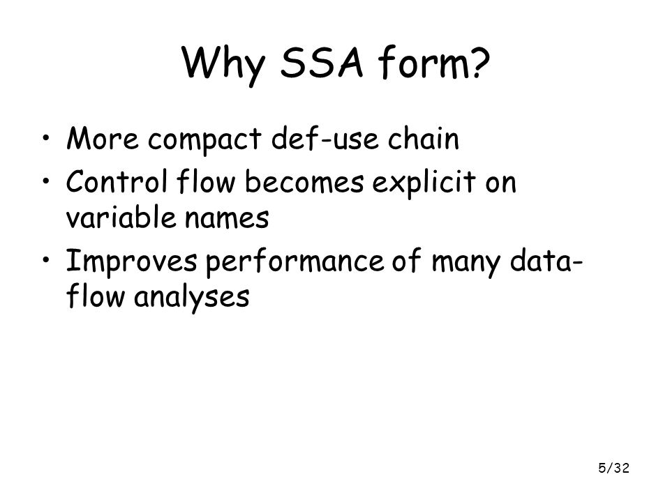 5/32 Why SSA form? More compact def-use chain Control flow becomes explicit on variable names Improves performance of many data- flow analyses