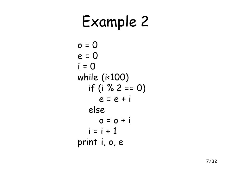 7/32 Example 2 o = 0 e = 0 i = 0 while (i<100) if (i % 2 == 0) e = e + i else o = o + i i = i + 1 print i, o, e