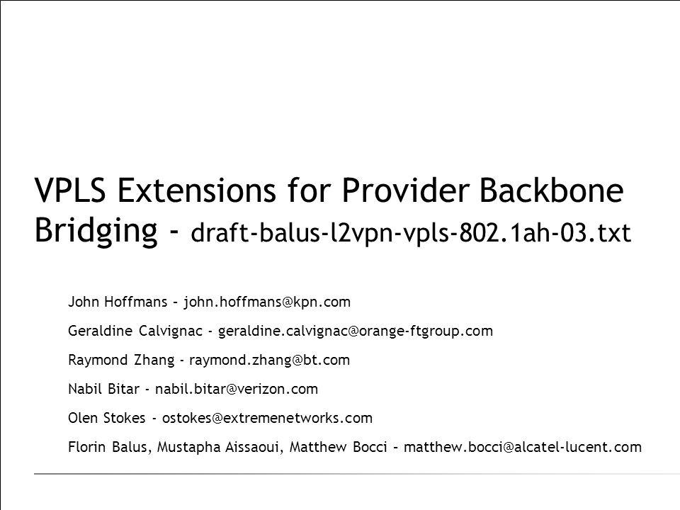 VPLS Extensions for Provider Backbone Bridging - draft-balus-l2vpn-vpls-802.1ah-03.txt John Hoffmans – john.hoffmans@kpn.com Geraldine Calvignac - geraldine.calvignac@orange-ftgroup.com Raymond Zhang - raymond.zhang@bt.com Nabil Bitar - nabil.bitar@verizon.com Olen Stokes - ostokes@extremenetworks.com Florin Balus, Mustapha Aissaoui, Matthew Bocci – matthew.bocci@alcatel-lucent.com