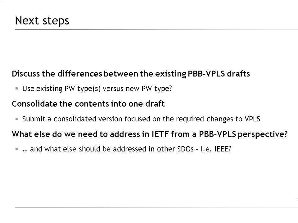 Next steps Discuss the differences between the existing PBB-VPLS drafts  Use existing PW type(s) versus new PW type.