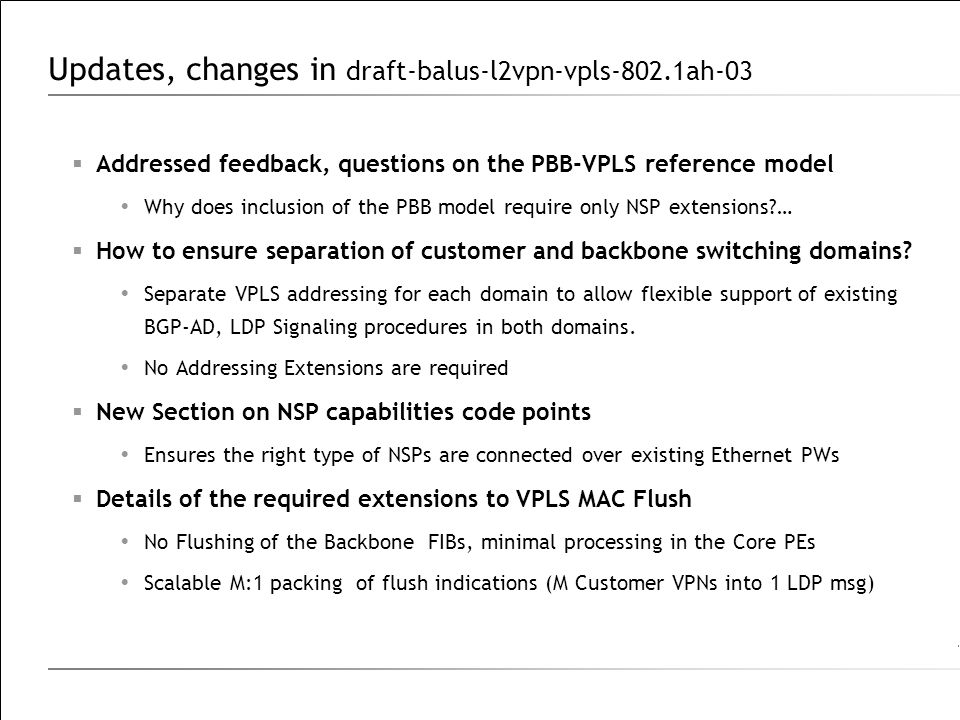 Updates, changes in draft-balus-l2vpn-vpls-802.1ah-03  Addressed feedback, questions on the PBB-VPLS reference model  Why does inclusion of the PBB