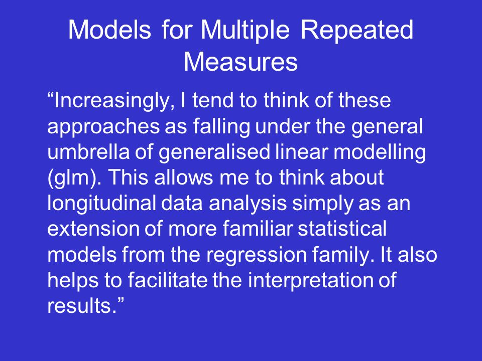 Models for Multiple Repeated Measures Increasingly, I tend to think of these approaches as falling under the general umbrella of generalised linear modelling (glm).