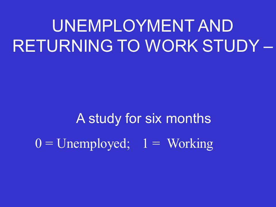A study for six months 0 = Unemployed; 1 = Working UNEMPLOYMENT AND RETURNING TO WORK STUDY –