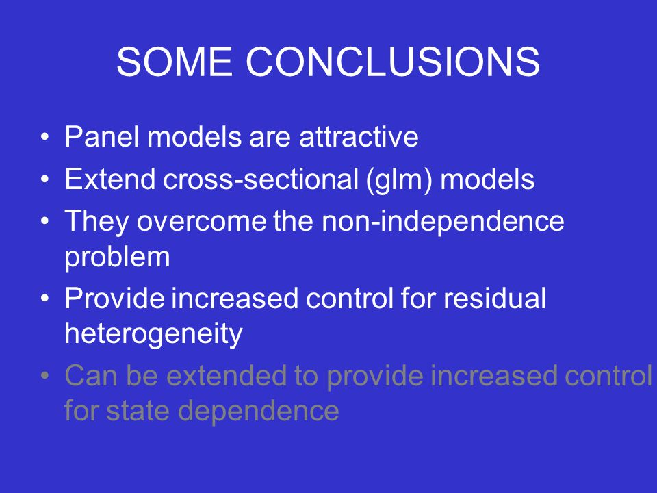 SOME CONCLUSIONS Panel models are attractive Extend cross-sectional (glm) models They overcome the non-independence problem Provide increased control for residual heterogeneity Can be extended to provide increased control for state dependence