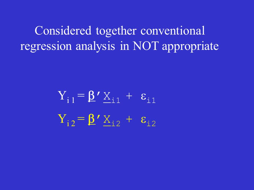 Y i 1 =  ' X i1 +  i1 Y i 2 =  ' X i2 +  i2 Considered together conventional regression analysis in NOT appropriate