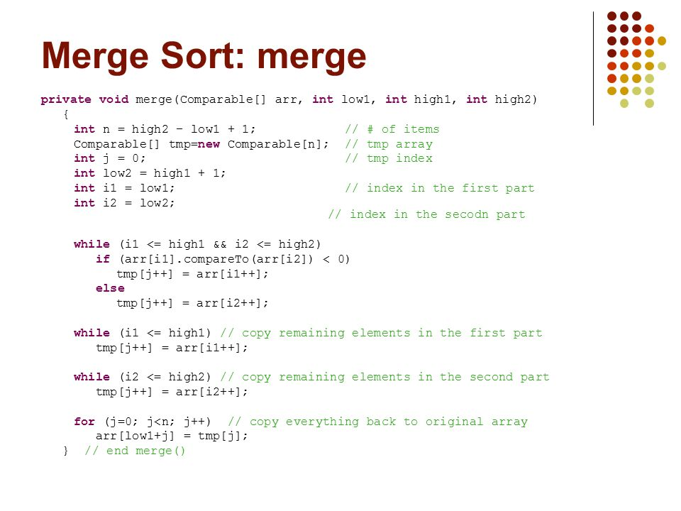 Merge Sort: merge private void merge(Comparable[] arr, int low1, int high1, int high2) { int n = high2 – low1 + 1; // # of items Comparable[] tmp=new