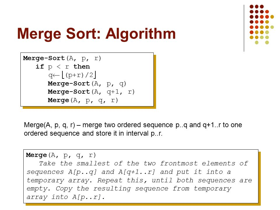 Merge Sort: Algorithm Merge-Sort(A, p, r) if p < r then q  (p+r)/2  Merge-Sort(A, p, q) Merge-Sort(A, q+1, r) Merge(A, p, q, r) Merge-Sort(A, p, r