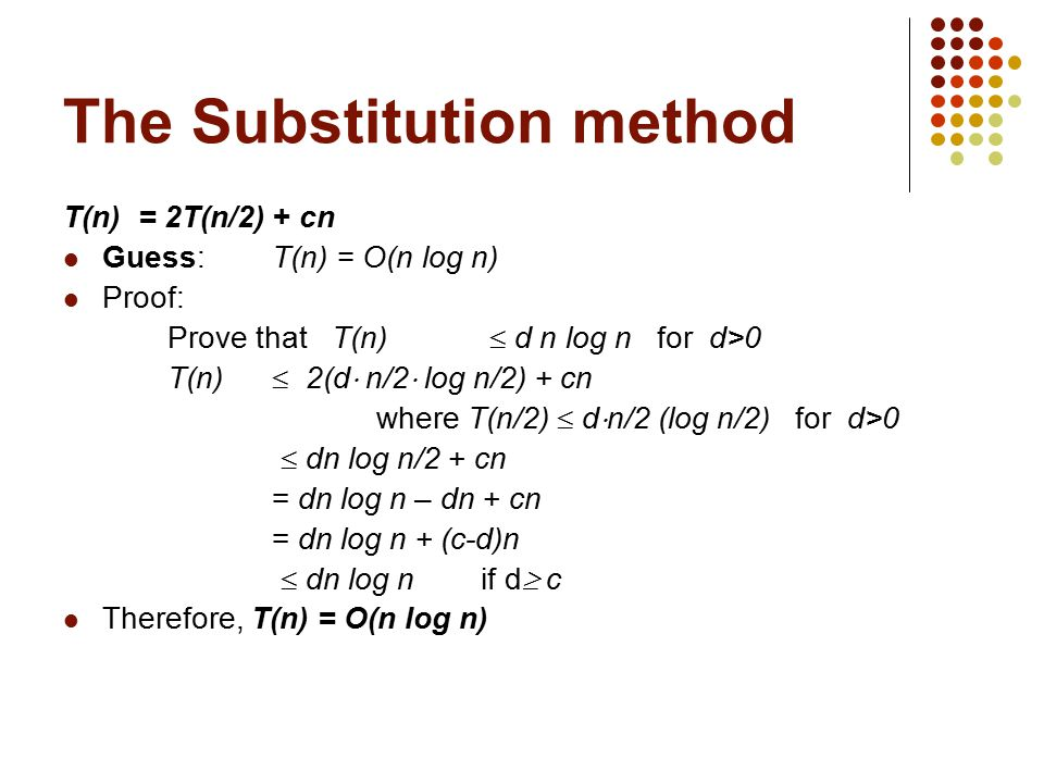 The Substitution method T(n) = 2T(n/2) + cn Guess:T(n) = O(n log n) Proof: Prove that T(n)  d n log n for d>0 T(n)  2(d  n/2  log n/2) + cn where