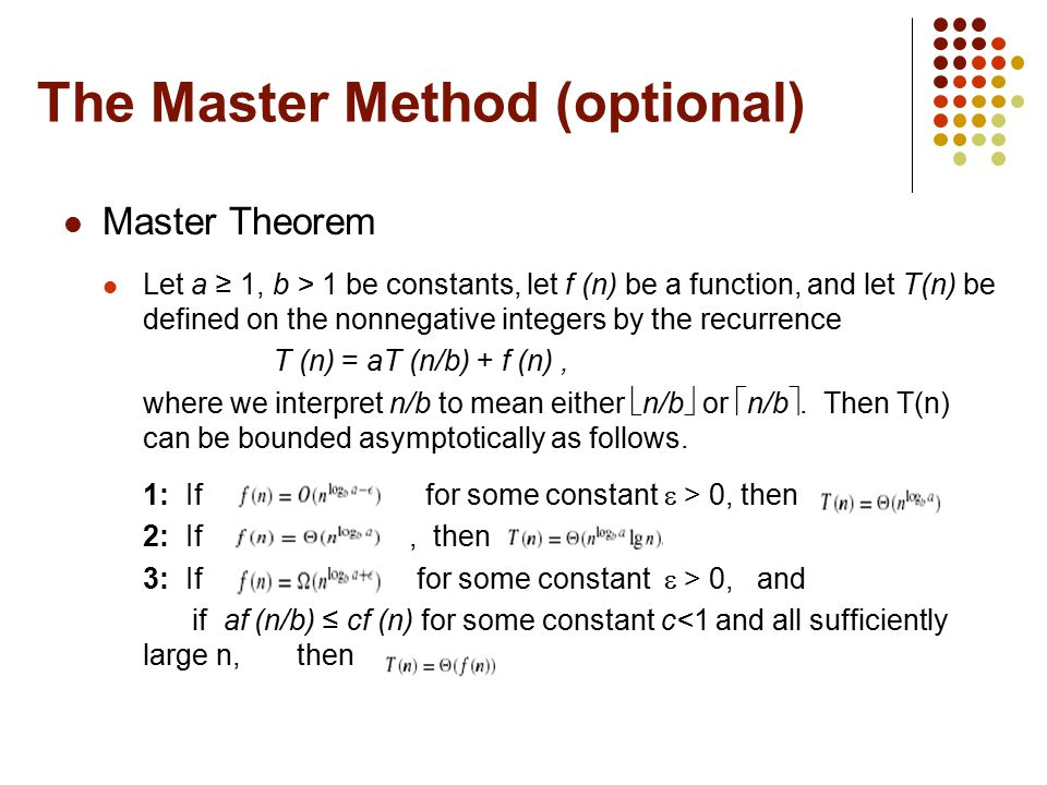 The Master Method (optional) Master Theorem Let a ≥ 1, b > 1 be constants, let f (n) be a function, and let T(n) be defined on the nonnegative integer