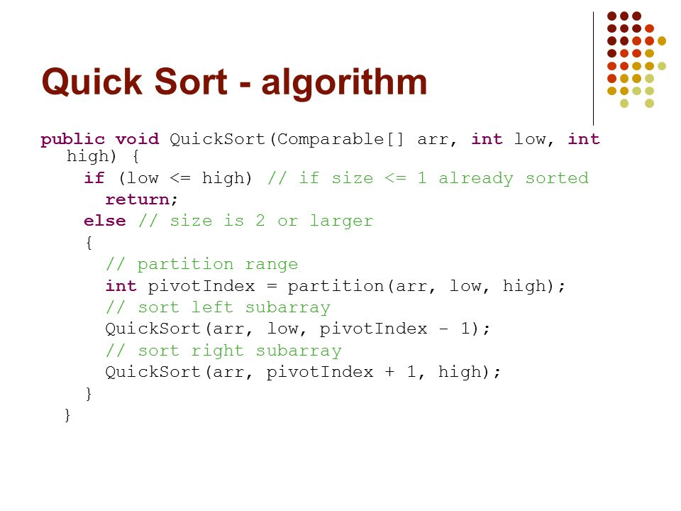 Quick Sort - algorithm public void QuickSort(Comparable[] arr, int low, int high) { if (low <= high) // if size <= 1 already sorted return; else // si