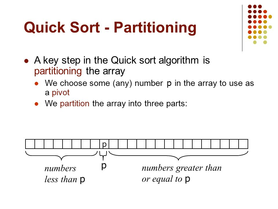 Quick Sort - Partitioning A key step in the Quick sort algorithm is partitioning the array We choose some (any) number p in the array to use as a pivo