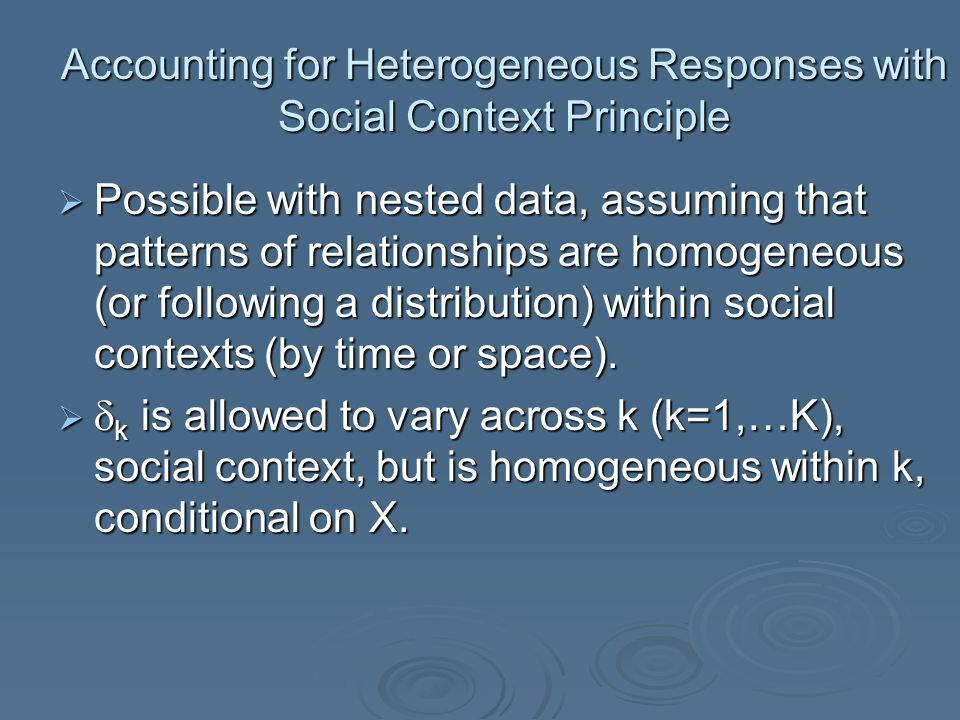 Accounting for Heterogeneous Responses with Social Context Principle  Possible with nested data, assuming that patterns of relationships are homogene