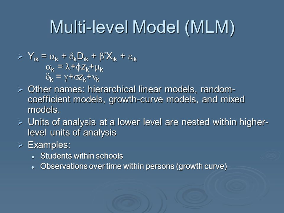 Multi-level Model (MLM)  Y ik =  k +  k D ik +  'X ik +  ik  k = +  z k +  k  k =  +  z k + k  Other names: hierarchical linear models, ra