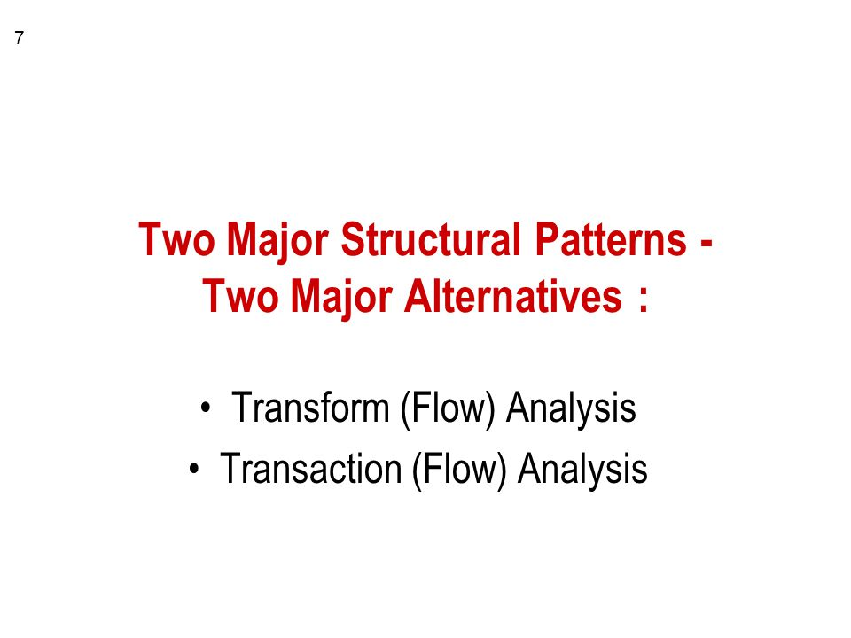 7 Two Major Structural Patterns - Two Major Alternatives : Transform (Flow) Analysis Transaction (Flow) Analysis