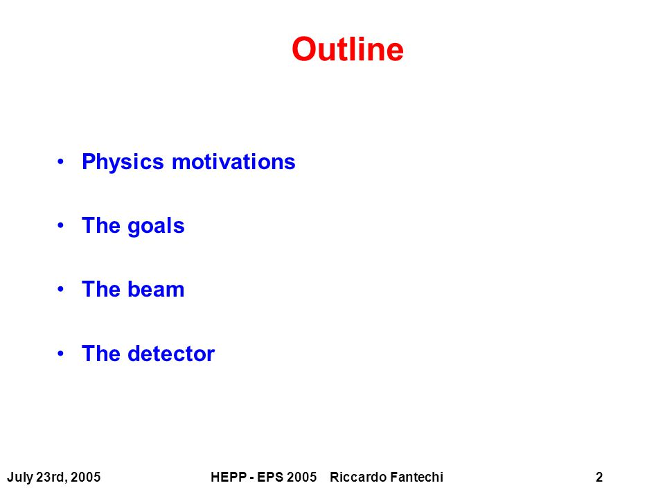 July 23rd, 2005HEPP - EPS 2005 Riccardo Fantechi2 Outline Physics motivations The goals The beam The detector