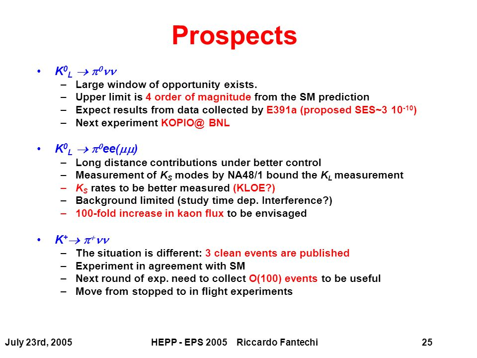 July 23rd, 2005HEPP - EPS 2005 Riccardo Fantechi25 Prospects K 0 L    –Large window of opportunity exists. –Upper limit is 4 order of magnitude fro