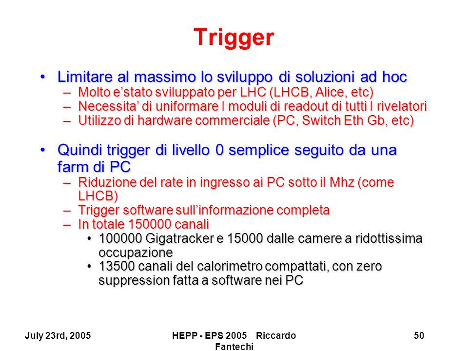 July 23rd, 2005HEPP - EPS 2005 Riccardo Fantechi 50 Trigger Limitare al massimo lo sviluppo di soluzioni ad hocLimitare al massimo lo sviluppo di soluzioni ad hoc –Molto e'stato sviluppato per LHC (LHCB, Alice, etc) –Necessita' di uniformare I moduli di readout di tutti I rivelatori –Utilizzo di hardware commerciale (PC, Switch Eth Gb, etc) Quindi trigger di livello 0 semplice seguito da una farm di PCQuindi trigger di livello 0 semplice seguito da una farm di PC –Riduzione del rate in ingresso ai PC sotto il Mhz (come LHCB) –Trigger software sull'informazione completa –In totale 150000 canali 100000 Gigatracker e 15000 dalle camere a ridottissima occupazione100000 Gigatracker e 15000 dalle camere a ridottissima occupazione 13500 canali del calorimetro compattati, con zero suppression fatta a software nei PC13500 canali del calorimetro compattati, con zero suppression fatta a software nei PC