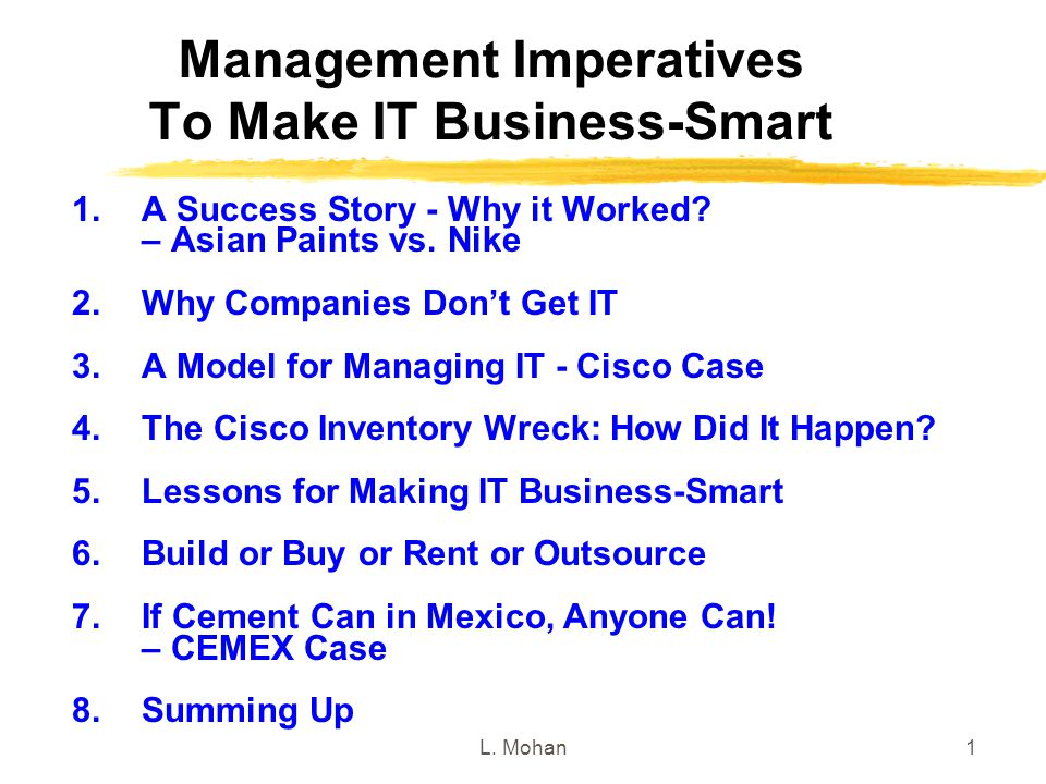 L. Mohan1 Management Imperatives To Make IT Business-Smart 1.A Success Story - Why it Worked? – Asian Paints vs. Nike 2.Why Companies Don't Get IT 3.A