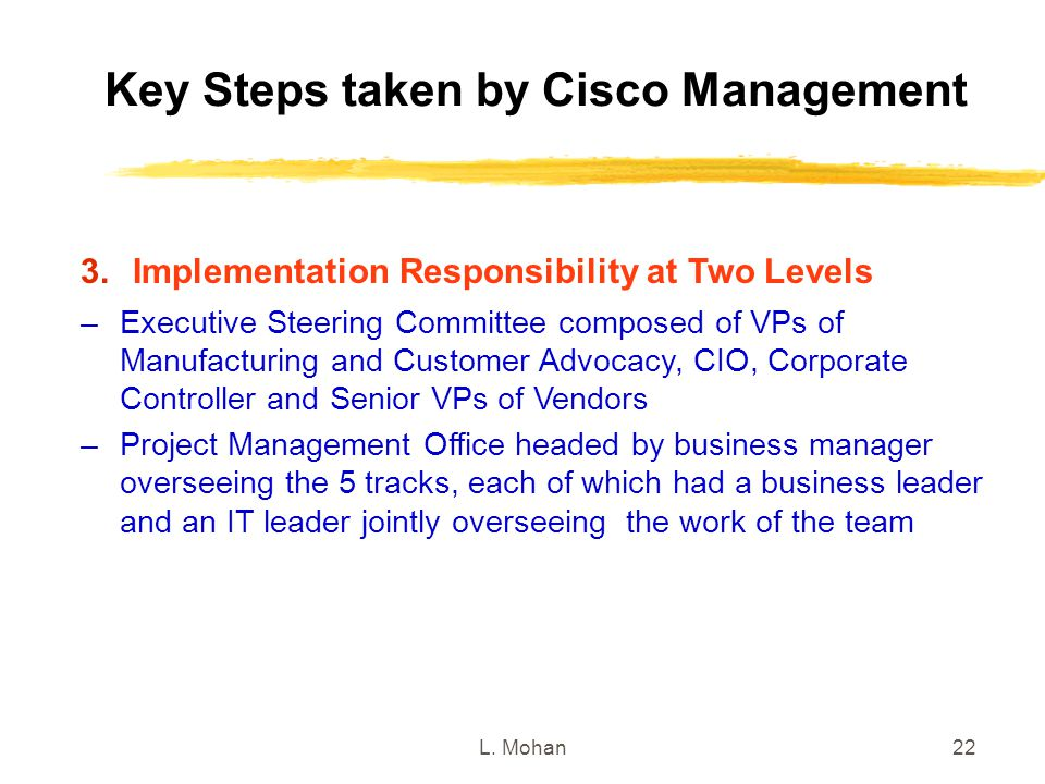 L. Mohan22 Key Steps taken by Cisco Management 3.Implementation Responsibility at Two Levels –Executive Steering Committee composed of VPs of Manufact