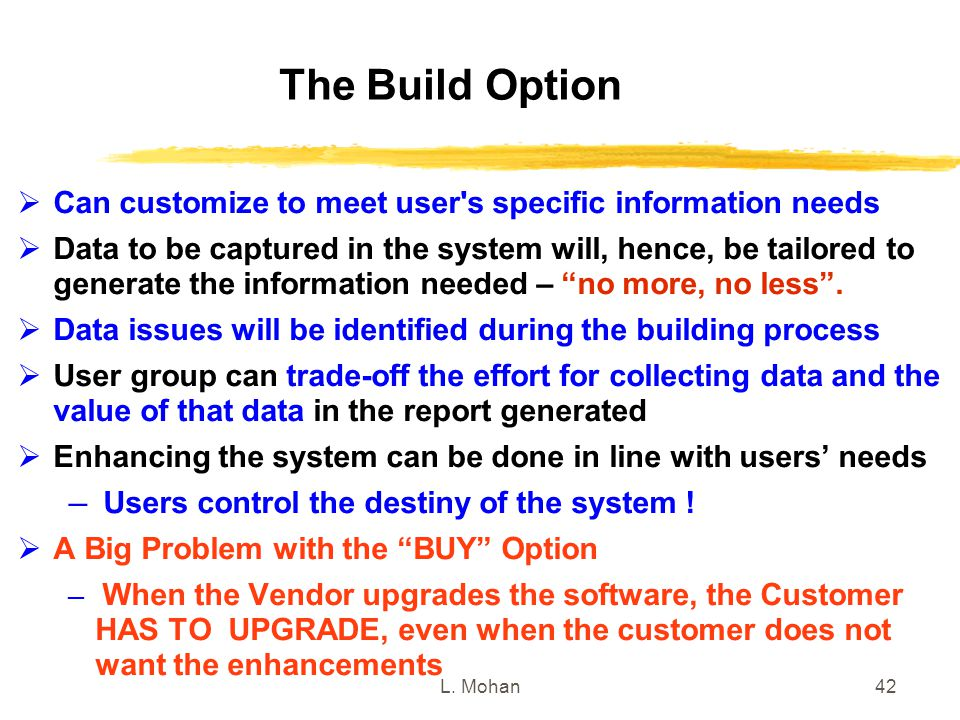 L. Mohan42 The Build Option  Can customize to meet user's specific information needs  Data to be captured in the system will, hence, be tailored to