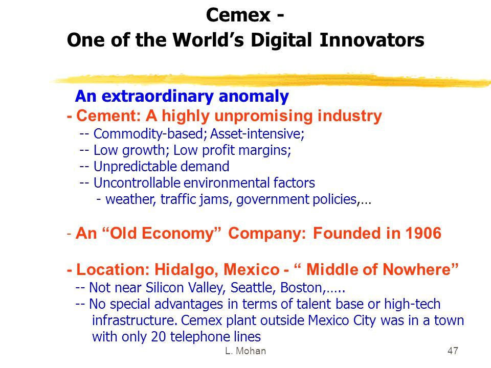 L. Mohan47 Cemex - One of the World's Digital Innovators An extraordinary anomaly - Cement: A highly unpromising industry -- Commodity-based; Asset-in