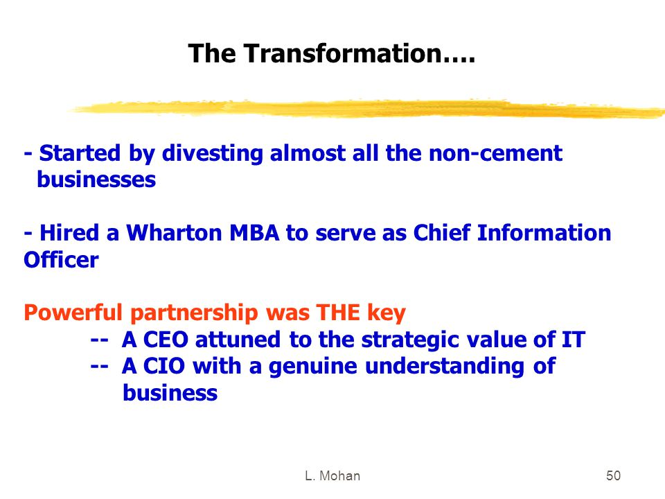 L. Mohan50 The Transformation…. - Started by divesting almost all the non-cement businesses - Hired a Wharton MBA to serve as Chief Information Office