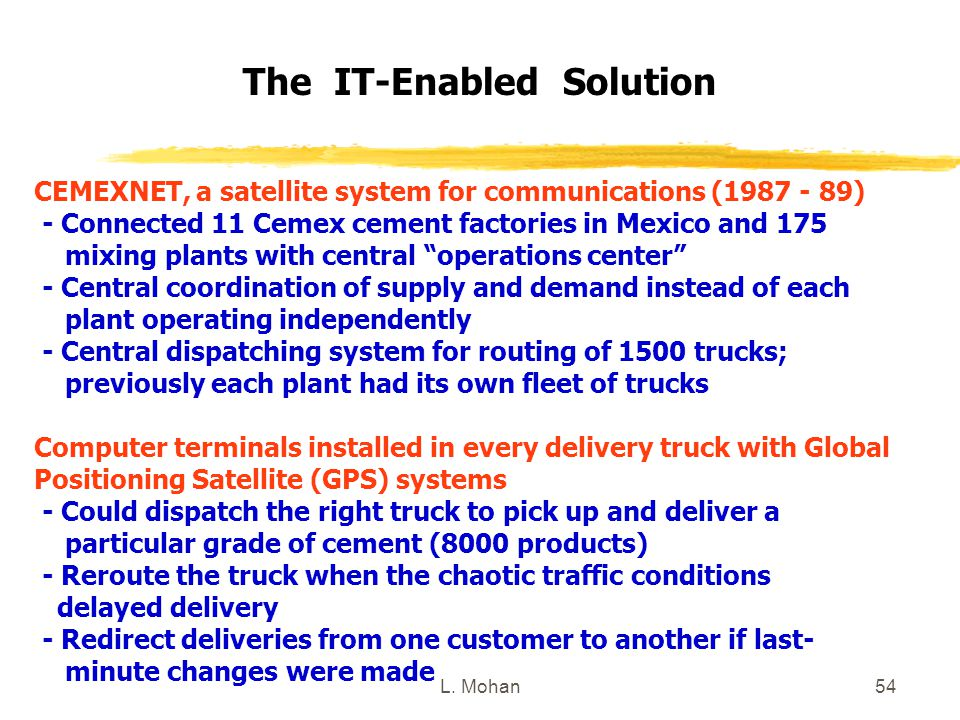 L. Mohan54 The IT-Enabled Solution CEMEXNET, a satellite system for communications (1987 - 89) - Connected 11 Cemex cement factories in Mexico and 175