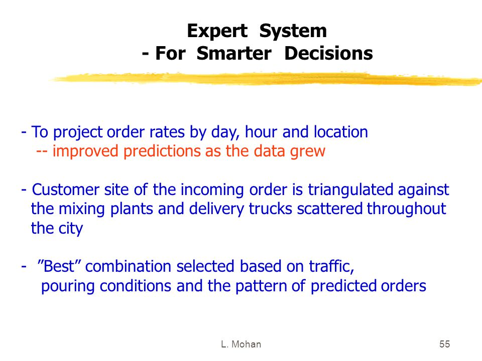 L. Mohan55 Expert System - For Smarter Decisions - To project order rates by day, hour and location -- improved predictions as the data grew - Custome
