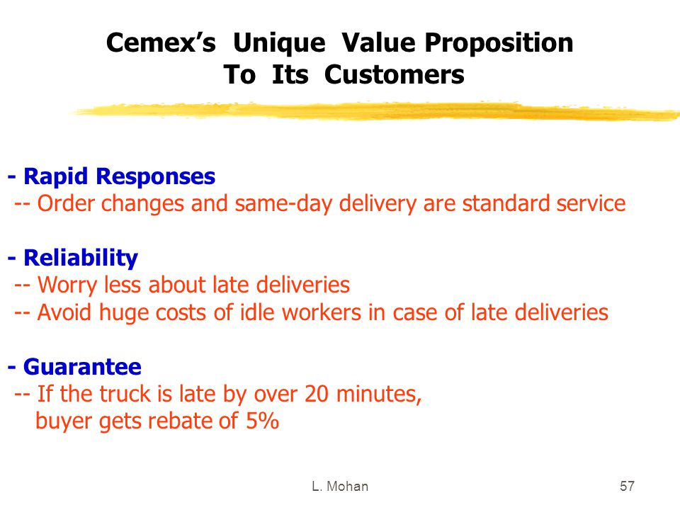 L. Mohan57 Cemex's Unique Value Proposition To Its Customers - Rapid Responses -- Order changes and same-day delivery are standard service - Reliabili