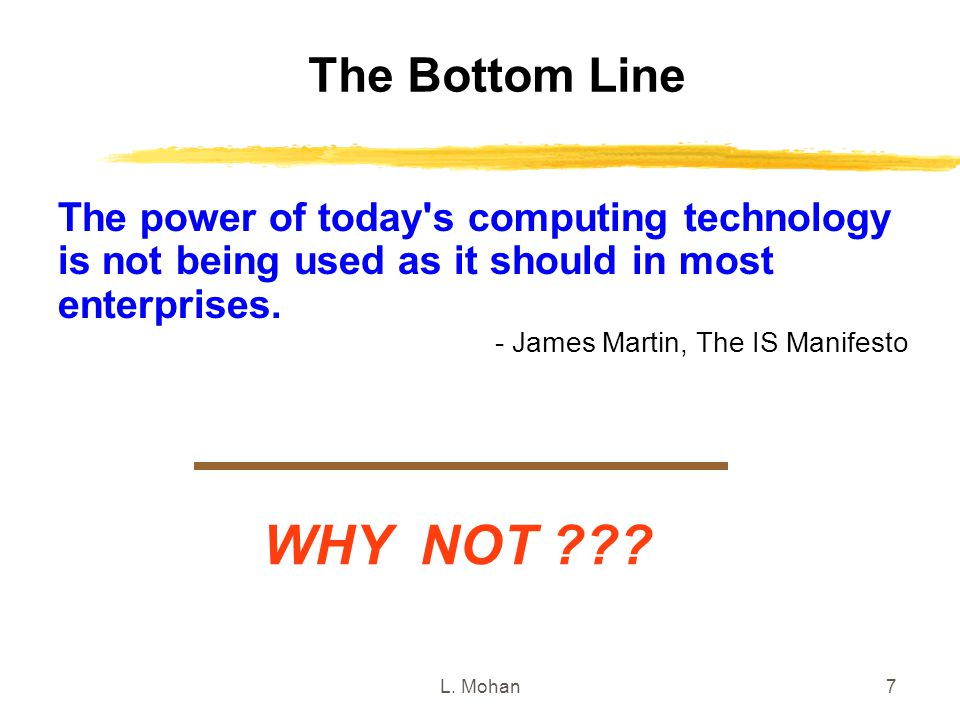 L. Mohan7 The Bottom Line WHY NOT ??? The power of today's computing technology is not being used as it should in most enterprises. - James Martin, Th