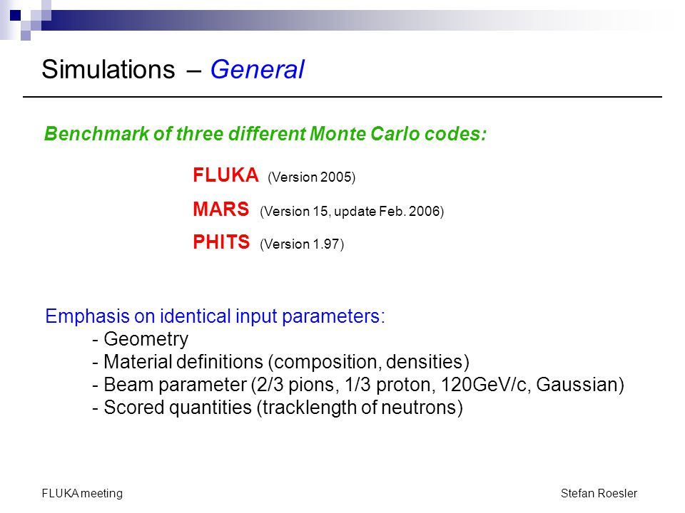 Stefan Roesler FLUKA meeting Simulations – Code Specific FLUKA (Version 2005) - transport of all hadrons until absorbed or stopped - no electromagnetic cascade - region-importance biasing in the shielding - average over a large number of beam particles (56 Mio.) MARS (Version 15, update Feb.