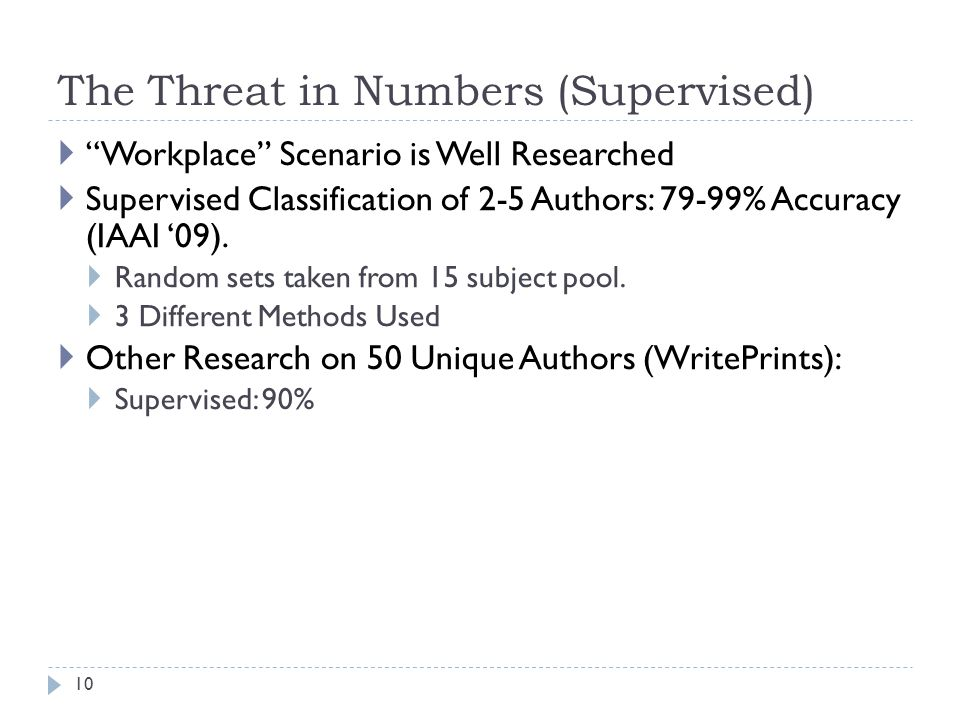 "The Threat in Numbers (Supervised) 10  ""Workplace"" Scenario is Well Researched  Supervised Classification of 2-5 Authors: 79-99% Accuracy (IAAI '09)"