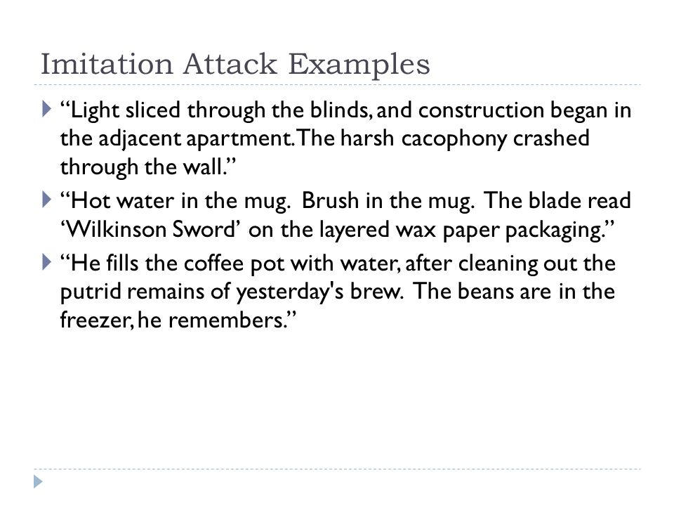 "Imitation Attack Examples  ""Light sliced through the blinds, and construction began in the adjacent apartment. The harsh cacophony crashed through th"