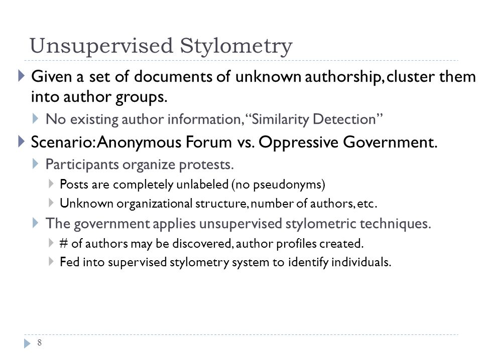 "Unsupervised Stylometry 8  Given a set of documents of unknown authorship, cluster them into author groups.  No existing author information, ""Simila"