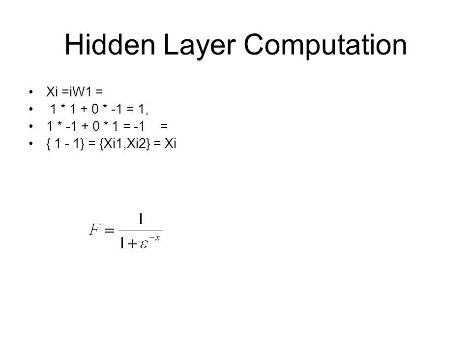 Hidden Layer Computation Xi =iW1 = 1 * 1 + 0 * -1 = 1, 1 * -1 + 0 * 1 = -1 = { 1 - 1} = {Xi1,Xi2} = Xi