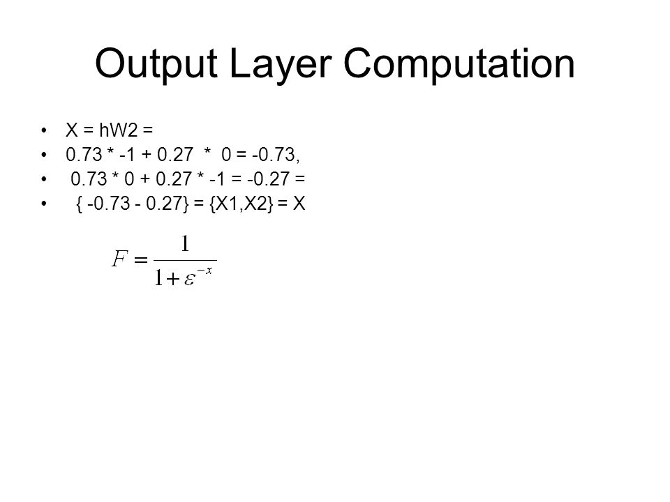 Output Layer Computation X = hW2 = 0.73 * -1 + 0.27 * 0 = -0.73, 0.73 * 0 + 0.27 * -1 = -0.27 = { -0.73 - 0.27} = {X1,X2} = X